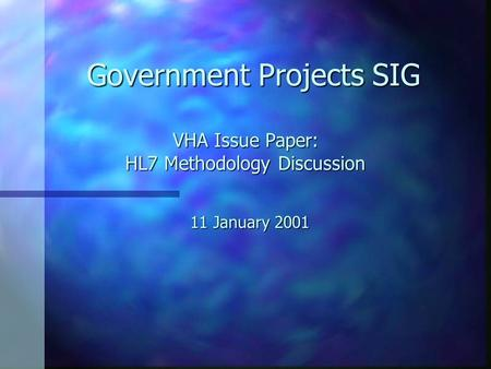 VHA Issue Paper: HL7 Methodology Discussion 11 January 2001 Government Projects SIG.