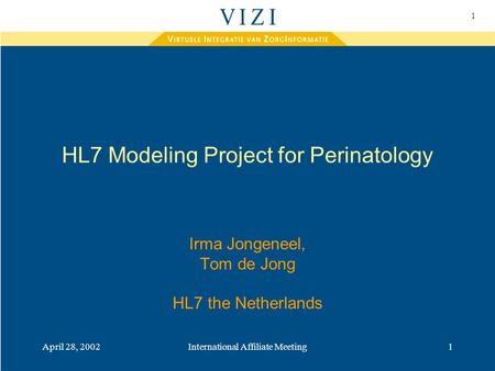 1 April 28, 2002International Affiliate Meeting1 HL7 Modeling Project for Perinatology Irma Jongeneel, Tom de Jong HL7 the Netherlands.