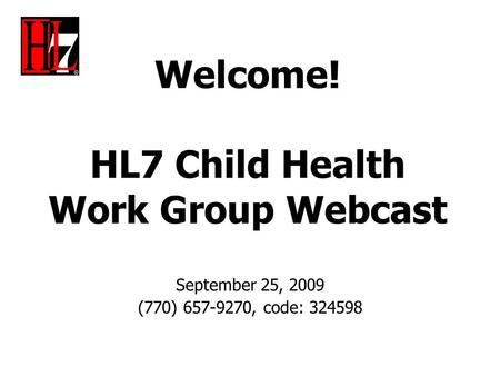 Welcome! HL7 Child Health Work Group Webcast September 25, 2009 (770) 657-9270, code: 324598.