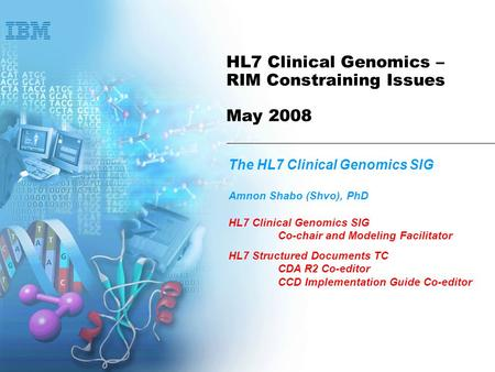 HL7 Clinical Genomics – RIM Constraining Issues May 2008 The HL7 Clinical Genomics SIG Amnon Shabo (Shvo), PhD HL7 Clinical Genomics SIG Co-chair and Modeling.