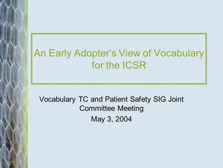 An Early Adopters View of Vocabulary for the ICSR Vocabulary TC and Patient Safety SIG Joint Committee Meeting May 3, 2004.