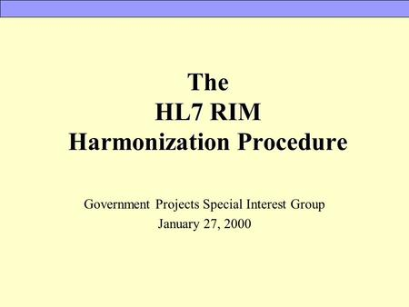 The HL7 RIM Harmonization Procedure Government Projects Special Interest Group January 27, 2000.