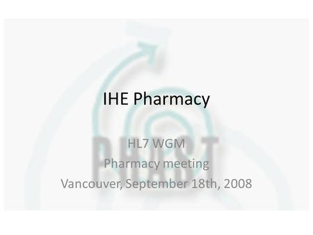 IHE Pharmacy HL7 WGM Pharmacy meeting Vancouver, September 18th, 2008.