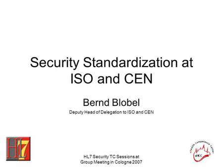 HL7 Security TC Sessions at Group Meeting in Cologne 2007 Security Standardization at ISO and CEN Bernd Blobel Deputy Head of Delegation to ISO and CEN.
