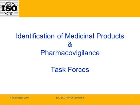 17 September 2007ISO TC215 WG6 Brisbane1 Identification of Medicinal Products & Pharmacovigilance Task Forces.