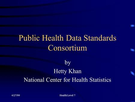 4/27/99Health Level 7 Public Health Data Standards Consortium by Hetty Khan National Center for Health Statistics.