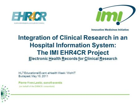 Integration of Clinical Research in an Hospital Information System: The IMI EHR4CR Project Electronic Health Records for Clinical Research HL7 Educational.