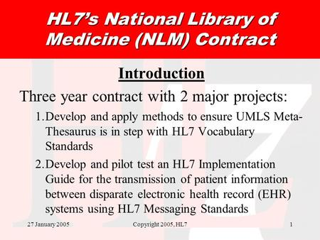27 January 2005Copyright 2005, HL71 HL7s National Library of Medicine (NLM) Contract Introduction Three year contract with 2 major projects: 1.Develop.