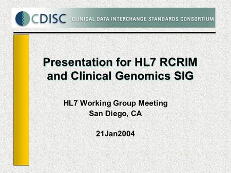 Presentation for HL7 RCRIM and Clinical Genomics SIG HL7 Working Group Meeting San Diego, CA 21Jan2004.