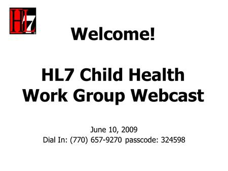 Welcome! HL7 Child Health Work Group Webcast June 10, 2009 Dial In: (770) 657-9270 passcode: 324598.