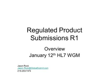 Regulated Product Submissions R1 Overview January 12 th HL7 WGM Jason Rock  215-253-7474.