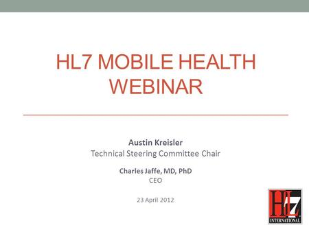 HL7 MOBILE HEALTH WEBINAR Austin Kreisler Technical Steering Committee Chair Charles Jaffe, MD, PhD CEO 23 April 2012.