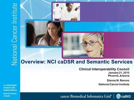 1 Clinical Interoperability Council January 21, 2010 Phoenix, Arizona Dianne M. Reeves National Cancer Institute Overview: NCI caDSR and Semantic Services.