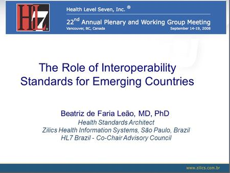 The Role of Interoperability Standards for Emerging Countries Beatriz de Faria Leão, MD, PhD Health Standards Architect Zilics Health Information Systems,