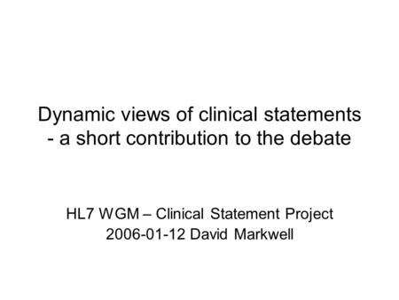 Dynamic views of clinical statements - a short contribution to the debate HL7 WGM – Clinical Statement Project 2006-01-12 David Markwell.