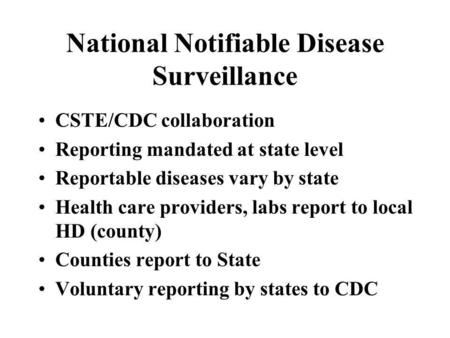 National Notifiable Disease Surveillance CSTE/CDC collaboration Reporting mandated at state level Reportable diseases vary by state Health care providers,