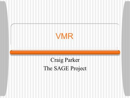 VMR Craig Parker The SAGE Project. VMR and SAGE Initial phases of adopting the VMR Need to apply VMR to a broader group of guidelines than it was originally.