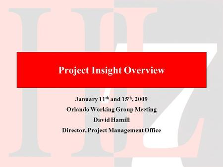 Project Insight Overview January 11 th and 15 th, 2009 Orlando Working Group Meeting David Hamill Director, Project Management Office.