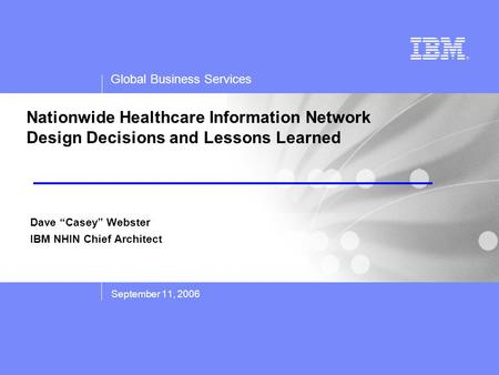 Global Business Services Nationwide Healthcare Information Network Design Decisions and Lessons Learned September 11, 2006 Dave Casey Webster IBM NHIN.