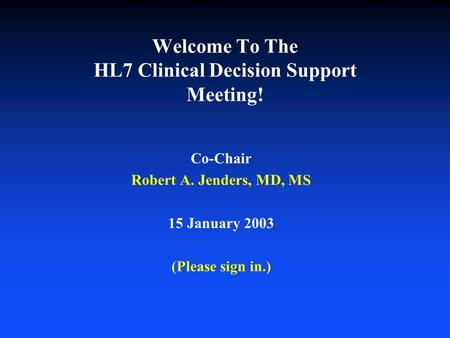 Welcome To The HL7 Clinical Decision Support Meeting! Co-Chair Robert A. Jenders, MD, MS 15 January 2003 (Please sign in.)