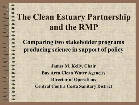 The Clean Estuary Partnership and the RMP Comparing two stakeholder programs producing science in support of policy James M. Kelly, Chair Bay Area Clean.