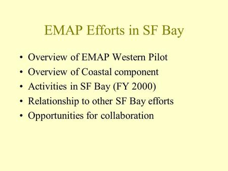 EMAP Efforts in SF Bay Overview of EMAP Western Pilot Overview of Coastal component Activities in SF Bay (FY 2000) Relationship to other SF Bay efforts.