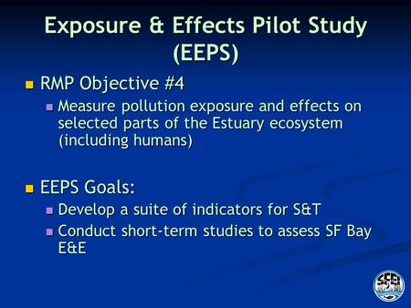 Exposure & Effects Pilot Study (EEPS) RMP Objective #4 RMP Objective #4 Measure pollution exposure and effects on selected parts of the Estuary ecosystem.