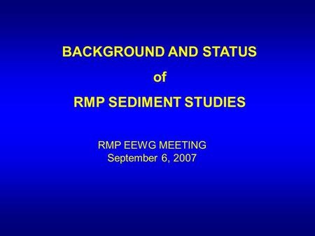 BACKGROUND AND STATUS of RMP SEDIMENT STUDIES RMP EEWG MEETING September 6, 2007.