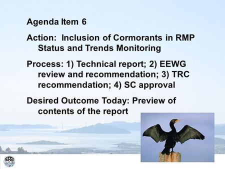 Agenda Item 6 Action: Inclusion of Cormorants in RMP Status and Trends Monitoring Process: 1) Technical report; 2) EEWG review and recommendation; 3) TRC.