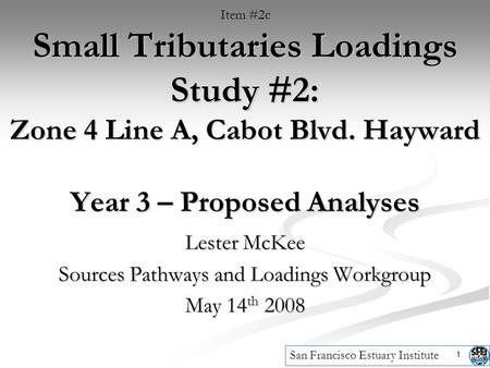 1 Small Tributaries Loadings Study #2: Zone 4 Line A, Cabot Blvd. Hayward Year 3 – Proposed Analyses Lester McKee Sources Pathways and Loadings Workgroup.