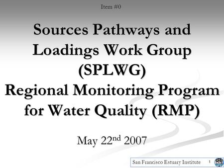 1 Sources Pathways and Loadings Work Group (SPLWG) Regional Monitoring Program for Water Quality (RMP) May 22 nd 2007 San Francisco Estuary Institute Item.