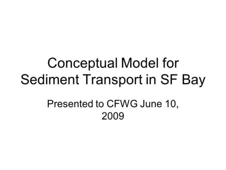 Conceptual Model for Sediment Transport in SF Bay Presented to CFWG June 10, 2009.