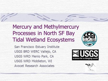 Mercury and Methylmercury Processes in North SF Bay Tidal Wetland Ecosystems San Francisco Estuary Institute USGS BRD WERC Vallejo, CA USGS WRD Menlo Park,