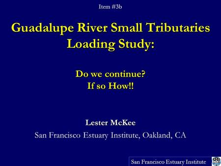 Guadalupe River Small Tributaries Loading Study: Do we continue? If so How!! Lester McKee San Francisco Estuary Institute, Oakland, CA San Francisco Estuary.