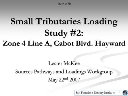 1 Small Tributaries Loading Study #2: Zone 4 Line A, Cabot Blvd. Hayward Lester McKee Sources Pathways and Loadings Workgroup May 22 nd 2007 Item #5b San.