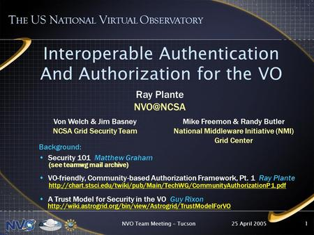 25 April 2005NVO Team Meeting - Tucson1 Interoperable Authentication And Authorization for the VO T HE US N ATIONAL V IRTUAL O BSERVATORY Background: Security.