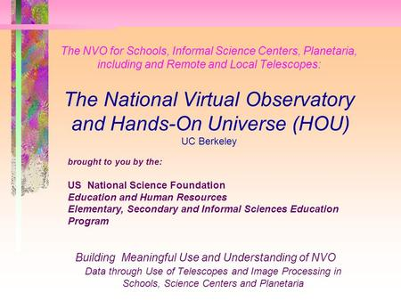 The NVO for Schools, Informal Science Centers, Planetaria, including and Remote and Local Telescopes: The National Virtual Observatory and Hands-On Universe.