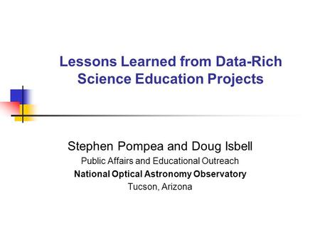 Lessons Learned from Data-Rich Science Education Projects Stephen Pompea and Doug Isbell Public Affairs and Educational Outreach National Optical Astronomy.