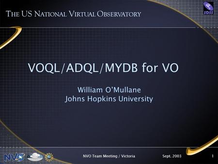Sept. 2003NVO Team Meeting / Victoria1 VOQL/ADQL/MYDB for VO William OMullane Johns Hopkins University T HE US N ATIONAL V IRTUAL O BSERVATORY.
