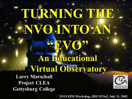 TURNING THE NVO INTO AN EVO An Educational Virtual Observatory Larry Marschall Project CLEA Gettysburg College NVO EPO Workshop, JHU/STScI, July 11, 2002.