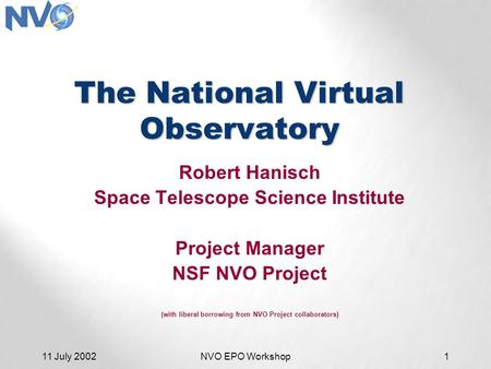 11 July 2002NVO EPO Workshop1 The National Virtual Observatory Robert Hanisch Space Telescope Science Institute Project Manager NSF NVO Project (with liberal.