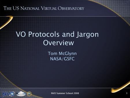 NVO Summer School 20081 VO Protocols and Jargon Overview Tom McGlynn NASA/GSFC T HE US N ATIONAL V IRTUAL O BSERVATORY.