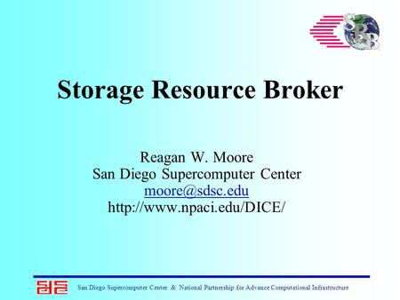 San Diego Supercomputer Center & National Partnership for Advance Computational Infrastructure Storage Resource Broker Reagan W. Moore San Diego Supercomputer.