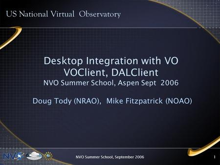 NVO Summer School, September 20061 Desktop Integration with VO VOClient, DALClient NVO Summer School, Aspen Sept 2006 Doug Tody (NRAO), Mike Fitzpatrick.