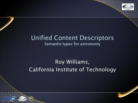 Unified Content Descriptors Semantic types for astronomy Roy Williams, California Institute of Technology.