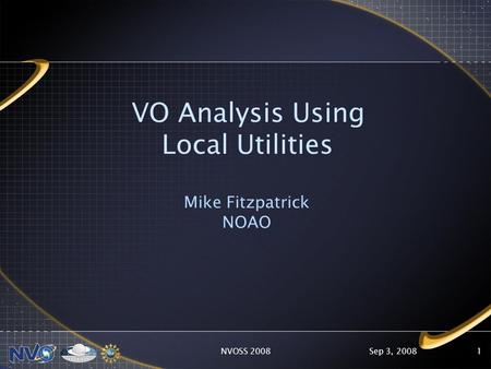 Sep 3, 2008NVOSS 20081 VO Analysis Using Local Utilities Mike Fitzpatrick NOAO.