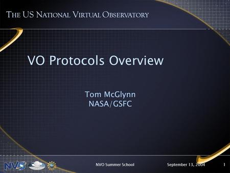 September 13, 2004NVO Summer School1 VO Protocols Overview Tom McGlynn NASA/GSFC T HE US N ATIONAL V IRTUAL O BSERVATORY.