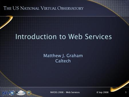 8 Sep 2008NVOSS 2008 - Web Services1 T HE US N ATIONAL V IRTUAL O BSERVATORY Introduction to Web Services Matthew J. Graham Caltech.