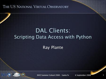 6 September 2008NVO Summer School 2008 – Santa Fe1 DAL Clients: Scripting Data Access with Python Ray Plante T HE US N ATIONAL V IRTUAL O BSERVATORY.