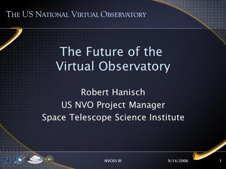 9/14/2006NVOSS III1 The Future of the Virtual Observatory Robert Hanisch US NVO Project Manager Space Telescope Science Institute T HE US N ATIONAL V IRTUAL.